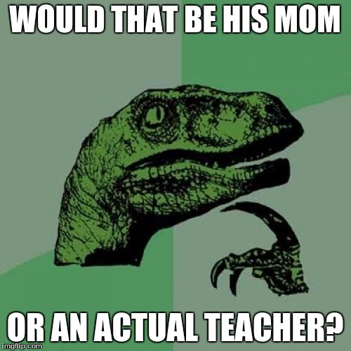 Philosoraptor Meme | WOULD THAT BE HIS MOM OR AN ACTUAL TEACHER? | image tagged in memes,philosoraptor | made w/ Imgflip meme maker