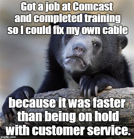 Confession Bear Meme | Got a job at Comcast and completed training so I could fix my own cable because it was faster than being on hold with customer service. | image tagged in memes,confession bear | made w/ Imgflip meme maker