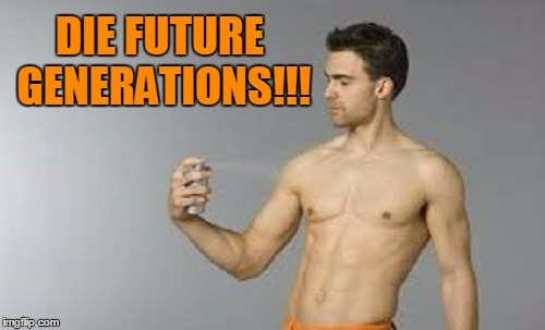 DIE FUTURE GENERATIONS!!! | made w/ Imgflip meme maker