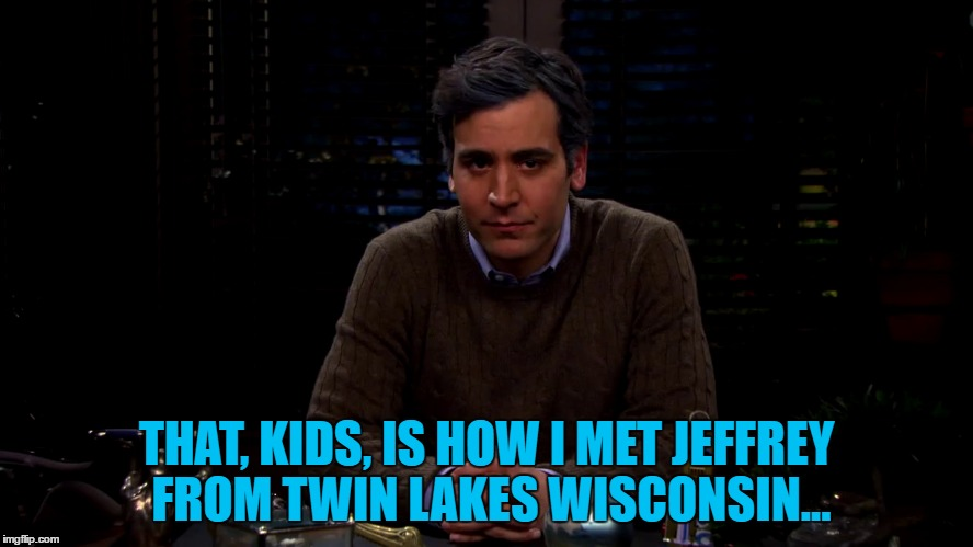 THAT, KIDS, IS HOW I MET JEFFREY FROM TWIN LAKES WISCONSIN... | made w/ Imgflip meme maker