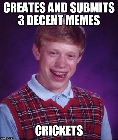 I think it's time for a break | CREATES AND SUBMITS 3 DECENT MEMES CRICKETS | image tagged in memes,bad luck brian | made w/ Imgflip meme maker