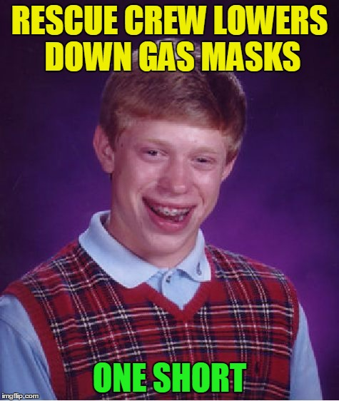Bad Luck Brian Meme | RESCUE CREW LOWERS DOWN GAS MASKS ONE SHORT | image tagged in memes,bad luck brian | made w/ Imgflip meme maker