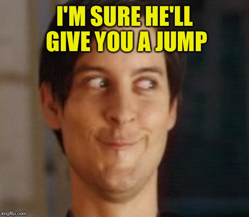 I'M SURE HE'LL GIVE YOU A JUMP | made w/ Imgflip meme maker