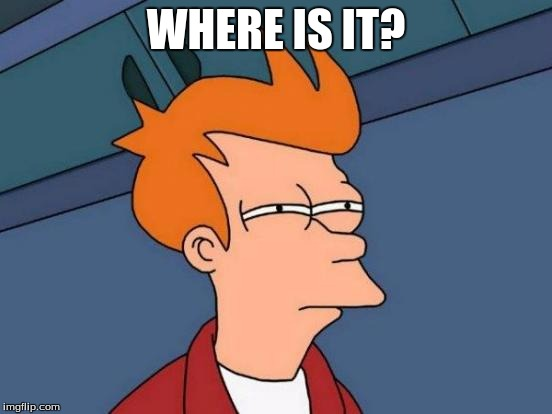 Futurama Fry Meme | WHERE IS IT? | image tagged in memes,futurama fry | made w/ Imgflip meme maker
