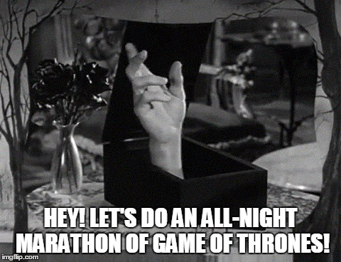 HEY! LET'S DO AN ALL-NIGHT MARATHON OF GAME OF THRONES! | made w/ Imgflip meme maker