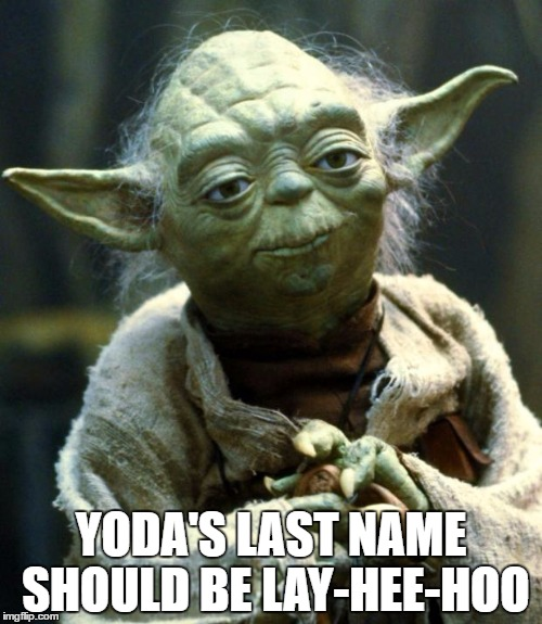 Star Wars Yoda | YODA'S LAST NAME SHOULD BE LAY-HEE-HOO | image tagged in memes,star wars yoda,funny,funny memes | made w/ Imgflip meme maker