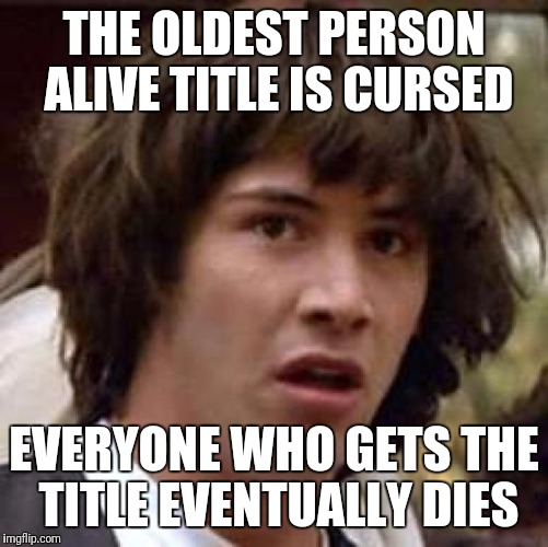 Conspiracy Keanu Meme | THE OLDEST PERSON ALIVE TITLE IS CURSED EVERYONE WHO GETS THE TITLE EVENTUALLY DIES | image tagged in memes,conspiracy keanu | made w/ Imgflip meme maker