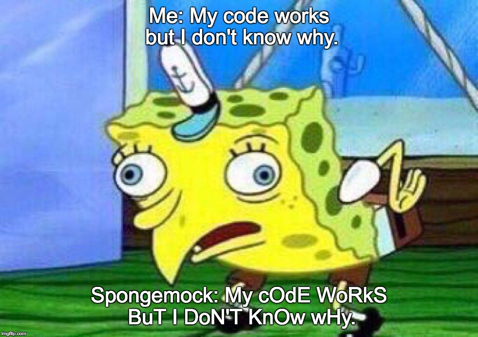 Spongebob cares not of your problems | Me: My code works but I don't know why. Spongemock: My cOdE WoRkS BuT I DoN'T KnOw wHy. | image tagged in spongemock,coding,programming,debugging,spongebob | made w/ Imgflip meme maker