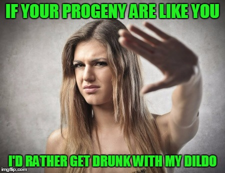 IF YOUR PROGENY ARE LIKE YOU I'D RATHER GET DRUNK WITH MY D**DO | made w/ Imgflip meme maker