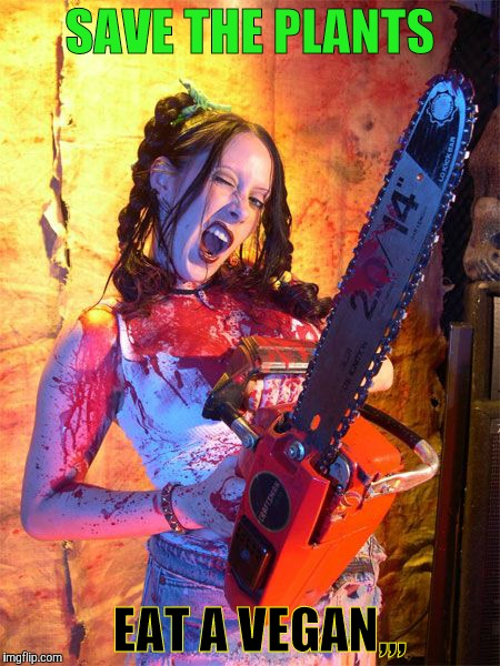 Chainsaw Sally lock n load,,, | SAVE THE PLANTS EAT A VEGAN,,, | image tagged in chainsaw sally lock n load   | made w/ Imgflip meme maker