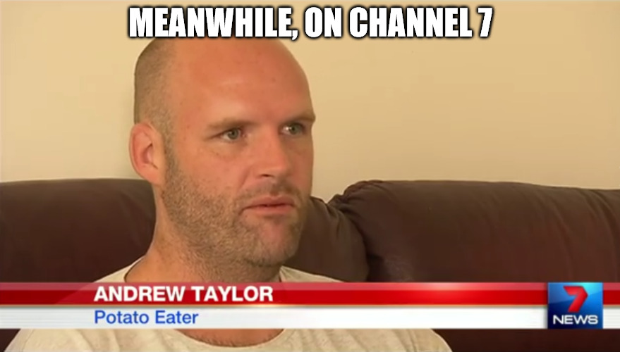 Must've been a slow news day | MEANWHILE, ON CHANNEL 7 | image tagged in news,meanwhile,potato eater,memes | made w/ Imgflip meme maker