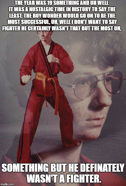 Karate Kyle Meme | THE YEAR WAS 19 SOMETHING AND UH WELL IT WAS A NOSTALGIC TIME IN HISTORY TO SAY THE LEAST. THE BOY WONDER WOULD GO ON TO BE THE MOST SUCCESS | image tagged in memes,karate kyle | made w/ Imgflip meme maker