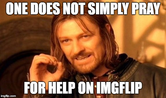 One Does Not Simply Meme | ONE DOES NOT SIMPLY PRAY FOR HELP ON IMGFLIP | image tagged in memes,one does not simply | made w/ Imgflip meme maker