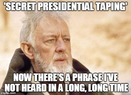Darth Trump must've learned well from Darth Nixon (or maybe that should be poorly?) | 'SECRET PRESIDENTIAL TAPING' NOW THERE'S A PHRASE I'VE NOT HEARD IN A LONG, LONG TIME | image tagged in memes,obi wan kenobi,politics,trump,nixon,scandal | made w/ Imgflip meme maker