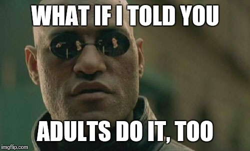 Matrix Morpheus Meme | WHAT IF I TOLD YOU ADULTS DO IT, TOO | image tagged in memes,matrix morpheus | made w/ Imgflip meme maker