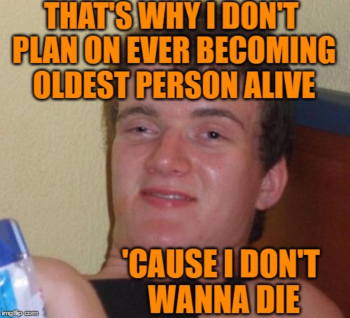 10 Guy Meme | THAT'S WHY I DON'T PLAN ON EVER BECOMING OLDEST PERSON ALIVE 'CAUSE I DON'T WANNA DIE | image tagged in memes,10 guy | made w/ Imgflip meme maker