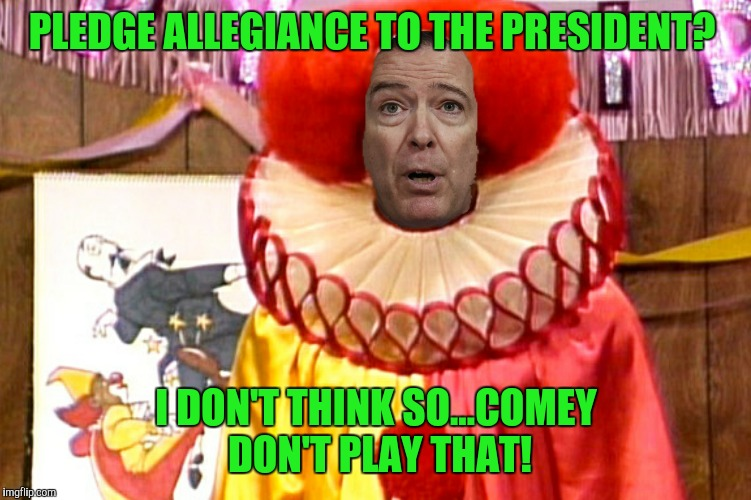 Comey D. Clown | PLEDGE ALLEGIANCE TO THE PRESIDENT? I DON'T THINK SO...COMEY DON'T PLAY THAT! | image tagged in jim comey,homie the clown,comey don't play that,comey the clown | made w/ Imgflip meme maker