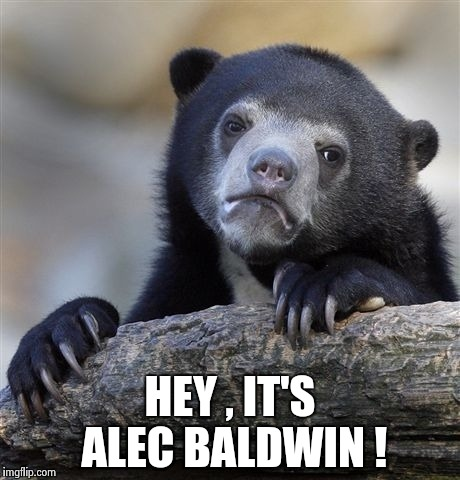 Confession Bear Meme | HEY , IT'S ALEC BALDWIN ! | image tagged in memes,confession bear | made w/ Imgflip meme maker