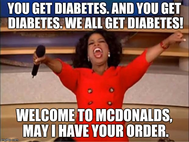 Oprah You Get A Meme | YOU GET DIABETES. AND YOU GET DIABETES. WE ALL GET DIABETES! WELCOME TO MCDONALDS, MAY I HAVE YOUR ORDER. | image tagged in memes,oprah you get a | made w/ Imgflip meme maker