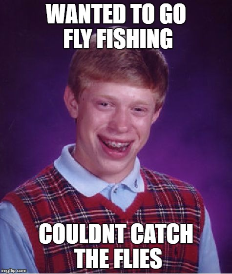 Bad Luck Brian Meme | WANTED TO GO FLY FISHING COULDNT CATCH THE FLIES | image tagged in memes,bad luck brian | made w/ Imgflip meme maker