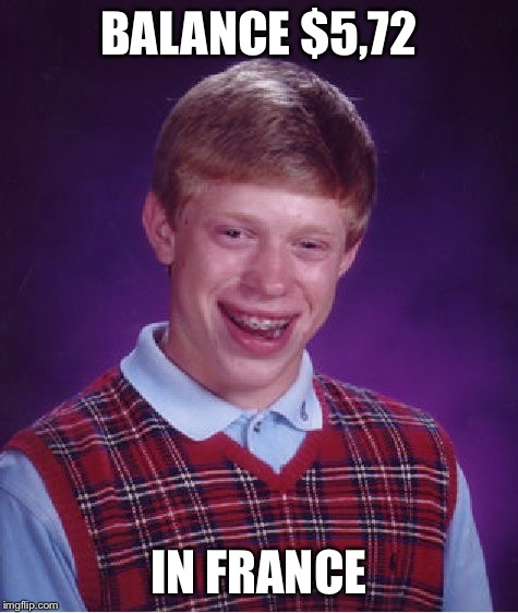 Bad Luck Brian Meme | BALANCE $5,72 IN FRANCE | image tagged in memes,bad luck brian | made w/ Imgflip meme maker