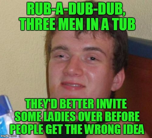 10 Guy nursery rhyme #2 | RUB-A-DUB-DUB, THREE MEN IN A TUB THEY'D BETTER INVITE SOME LADIES OVER BEFORE PEOPLE GET THE WRONG IDEA | image tagged in memes,10 guy,10 guy nursery rhyme,nursery rhymes | made w/ Imgflip meme maker