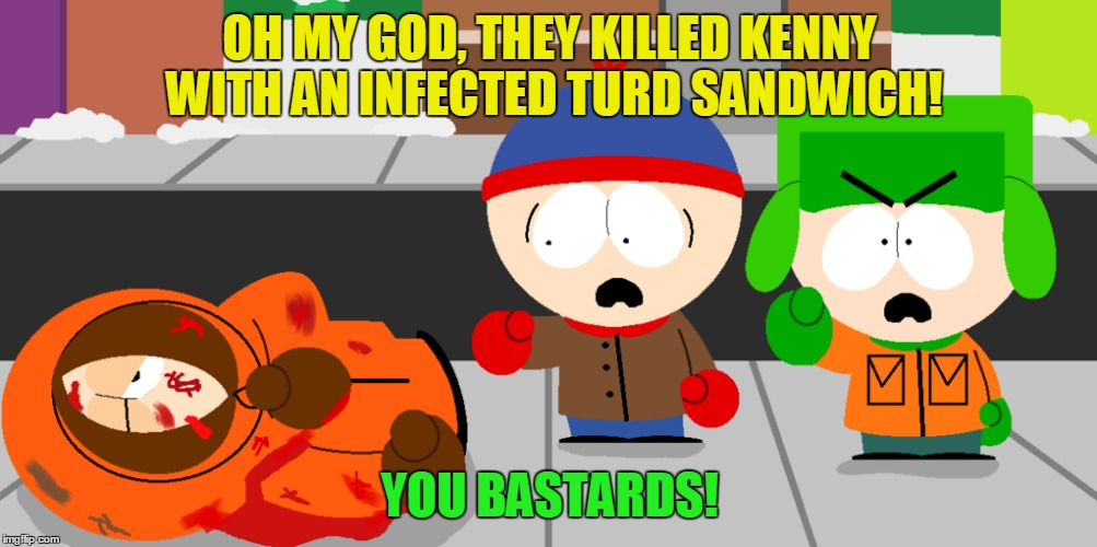 OH MY GOD, THEY KILLED KENNY WITH AN INFECTED TURD SANDWICH! YOU BASTARDS! | made w/ Imgflip meme maker