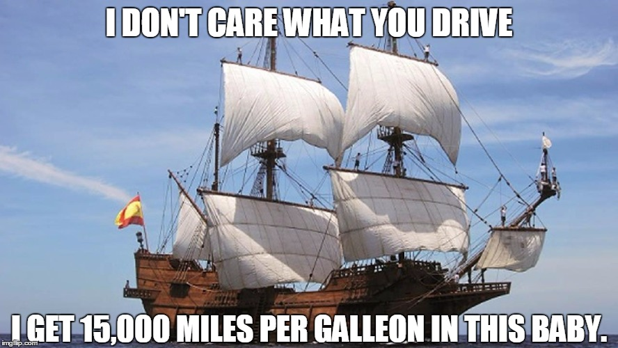 Nobody expects the Spanish Mathematician! | I DON'T CARE WHAT YOU DRIVE I GET 15,000 MILES PER GALLEON IN THIS BABY. | image tagged in sailing,spanish inquisition | made w/ Imgflip meme maker