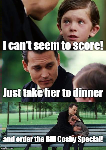 Finding Neverland Meme | I can't seem to score! Just take her to dinner and order the Bill Cosby Special! | image tagged in memes,finding neverland | made w/ Imgflip meme maker