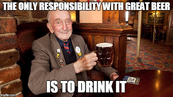 THE ONLY RESPONSIBILITY WITH GREAT BEER IS TO DRINK IT | made w/ Imgflip meme maker
