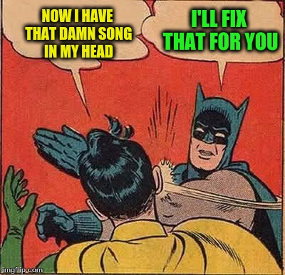 Batman Slapping Robin Meme | NOW I HAVE THAT DAMN SONG IN MY HEAD I'LL FIX THAT FOR YOU | image tagged in memes,batman slapping robin | made w/ Imgflip meme maker