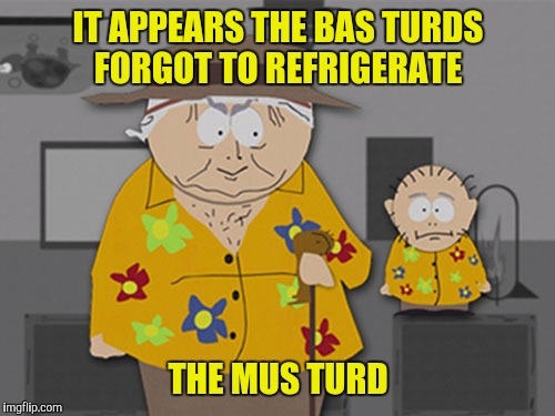IT APPEARS THE BAS TURDS FORGOT TO REFRIGERATE THE MUS TURD | made w/ Imgflip meme maker