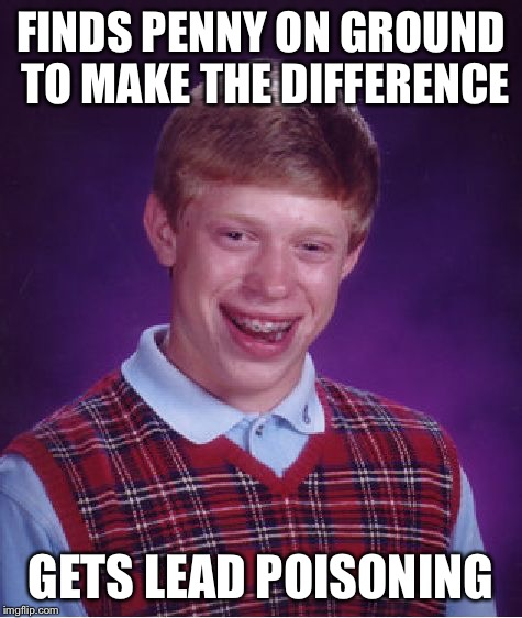 Bad Luck Brian Meme | FINDS PENNY ON GROUND TO MAKE THE DIFFERENCE GETS LEAD POISONING | image tagged in memes,bad luck brian | made w/ Imgflip meme maker