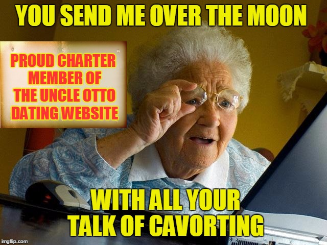 Grandma Finds The Internet Meme | YOU SEND ME OVER THE MOON WITH ALL YOUR TALK OF CAVORTING PROUD CHARTER MEMBER OF THE UNCLE OTTO DATING WEBSITE | image tagged in memes,grandma finds the internet | made w/ Imgflip meme maker