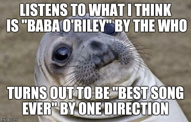 "Both songs have similar-sounding intros. | LISTENS TO WHAT I THINK IS ""BABA O'RILEY"" BY THE WHO TURNS OUT TO BE ""BEST SONG EVER"" BY ONE DIRECTION 