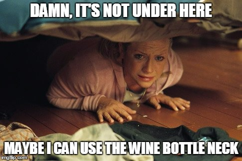 DAMN, IT'S NOT UNDER HERE MAYBE I CAN USE THE WINE BOTTLE NECK | made w/ Imgflip meme maker