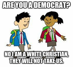 Kids' cartoon | ARE YOU A DEMOCRAT? NO I AM A WHITE CHRISTIAN, THEY WILL NOT TAKE US. | image tagged in kids' cartoon | made w/ Imgflip meme maker