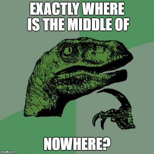 Philosoraptor Meme | EXACTLY WHERE IS THE MIDDLE OF NOWHERE? | image tagged in memes,philosoraptor | made w/ Imgflip meme maker