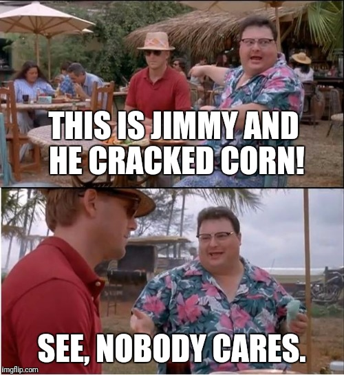 Nobody cares | THIS IS JIMMY AND HE CRACKED CORN! SEE, NOBODY CARES. | image tagged in funny memes,memes,see nobody cares,corn | made w/ Imgflip meme maker