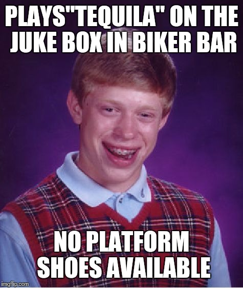 "Bad Luck Brian Meme | PLAYS""TEQUILA"" ON THE JUKE BOX IN BIKER BAR NO PLATFORM SHOES AVAILABLE 