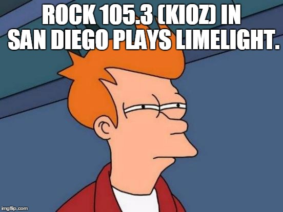 Futurama Fry Meme | ROCK 105.3 (KIOZ) IN SAN DIEGO PLAYS LIMELIGHT. | image tagged in memes,futurama fry | made w/ Imgflip meme maker