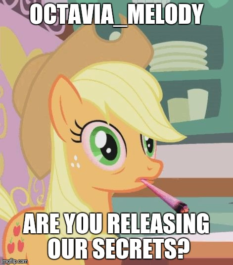God Dammit Octavia | OCTAVIA_MELODY ARE YOU RELEASING OUR SECRETS? | image tagged in applejack high on weed,memes,octavia_melody,secrets,nsfw | made w/ Imgflip meme maker