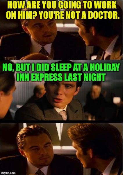 HOW ARE YOU GOING TO WORK ON HIM? YOU'RE NOT A DOCTOR. NO, BUT I DID SLEEP AT A HOLIDAY INN EXPRESS LAST NIGHT | made w/ Imgflip meme maker
