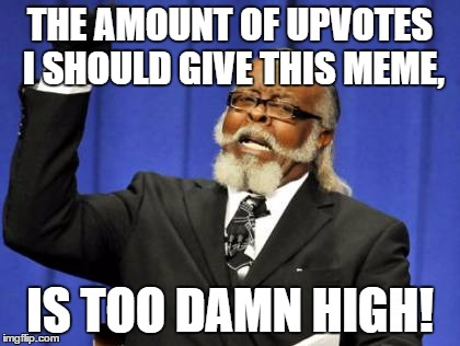 Too Damn High Meme | THE AMOUNT OF UPVOTES I SHOULD GIVE THIS MEME, IS TOO DAMN HIGH! | image tagged in memes,too damn high | made w/ Imgflip meme maker