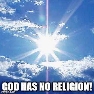SPIRITUAL BEING | GOD HAS NO RELIGION! | image tagged in god,spirituality,god religion universe | made w/ Imgflip meme maker