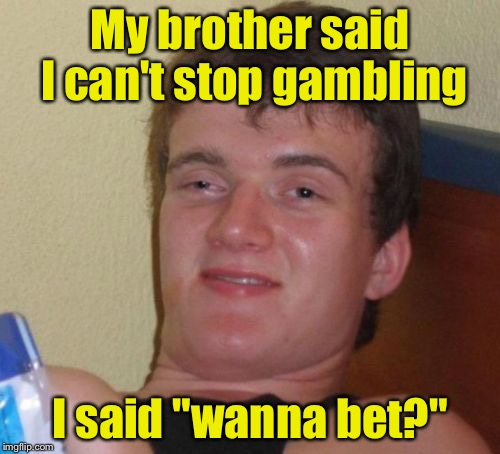 "10 Guy Meme | My brother said I can't stop gambling I said ""wanna bet?"" 