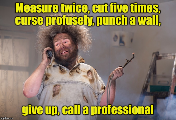 DIY Disaster | Measure twice, cut five times, curse profusely, punch a wall, give up, call a professional | image tagged in diy disaster | made w/ Imgflip meme maker