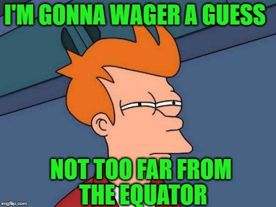Futurama Fry Meme | I'M GONNA WAGER A GUESS NOT TOO FAR FROM THE EQUATOR | image tagged in memes,futurama fry | made w/ Imgflip meme maker
