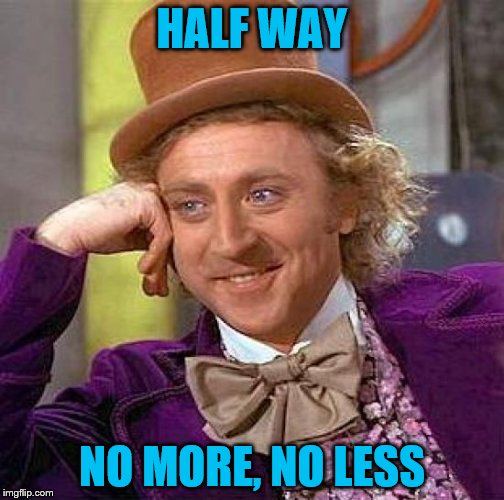 Creepy Condescending Wonka Meme | HALF WAY NO MORE, NO LESS | image tagged in memes,creepy condescending wonka | made w/ Imgflip meme maker