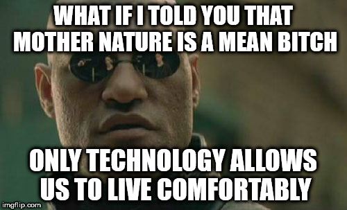 Matrix Morpheus Meme | WHAT IF I TOLD YOU THAT MOTHER NATURE IS A MEAN B**CH ONLY TECHNOLOGY ALLOWS US TO LIVE COMFORTABLY | image tagged in memes,matrix morpheus | made w/ Imgflip meme maker